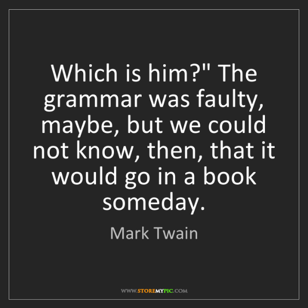 """Mark Twain: Which is him?"""" The grammar was faulty, maybe, but we..."""
