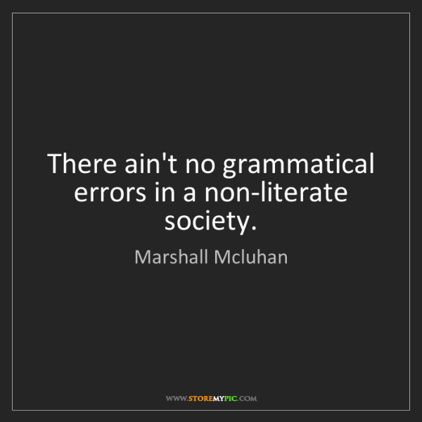 Marshall Mcluhan: There ain't no grammatical errors in a non-literate society.