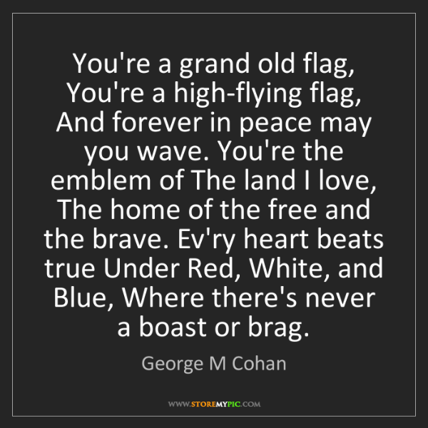George M Cohan: You're a grand old flag, You're a high-flying flag, And...