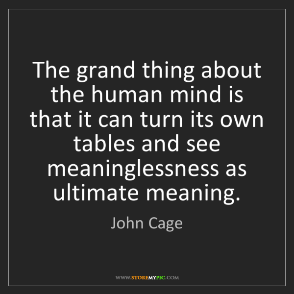 John Cage: The grand thing about the human mind is that it can turn...