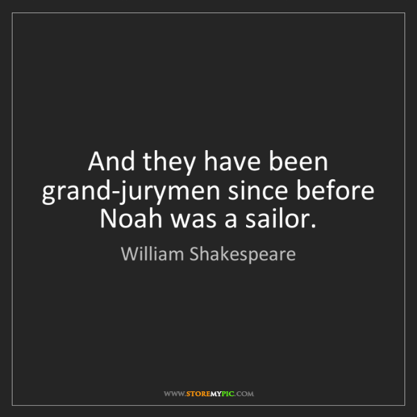 William Shakespeare: And they have been grand-jurymen since before Noah was...