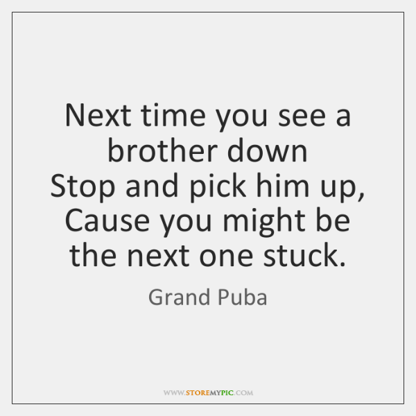 Next time you see a brother down  Stop and pick him up,  ...