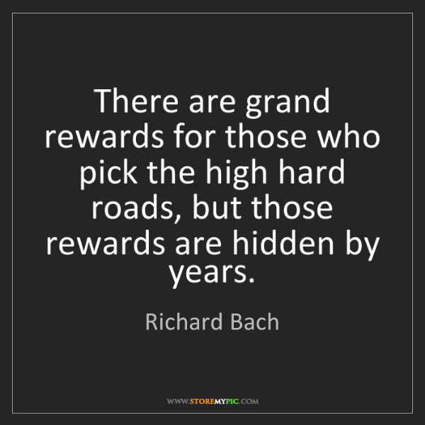 Richard Bach: There are grand rewards for those who pick the high hard...