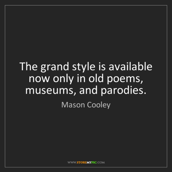 Mason Cooley: The grand style is available now only in old poems, museums,...