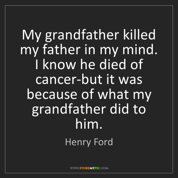 Henry Ford: My grandfather killed my father in my mind. I know he...