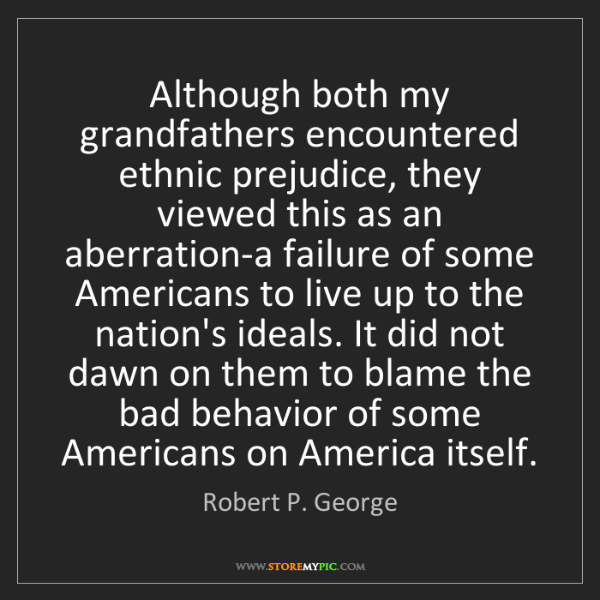 Robert P. George: Although both my grandfathers encountered ethnic prejudice,...
