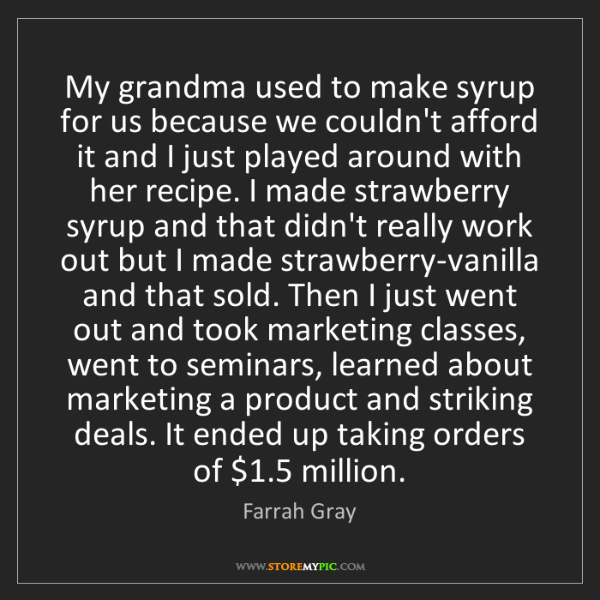 Farrah Gray: My grandma used to make syrup for us because we couldn't...