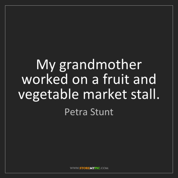 Petra Stunt: My grandmother worked on a fruit and vegetable market...