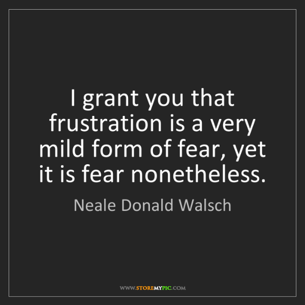Neale Donald Walsch: I grant you that frustration is a very mild form of fear,...