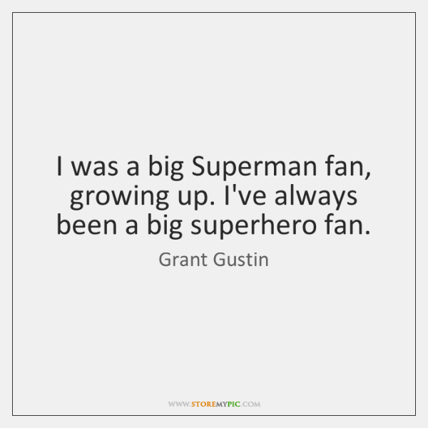 I was a big Superman fan, growing up. I've always been a ...