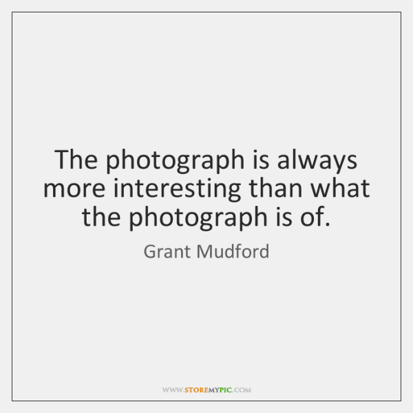 The photograph is always more interesting than what the photograph is of.