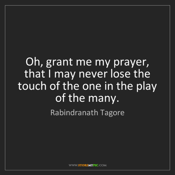 Rabindranath Tagore: Oh, grant me my prayer, that I may never lose the touch...