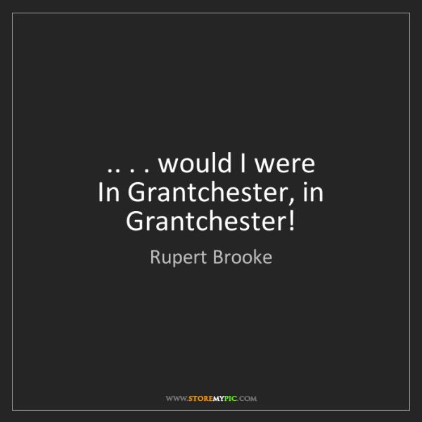 Rupert Brooke: .. . . would I were  In Grantchester, in Grantchester!