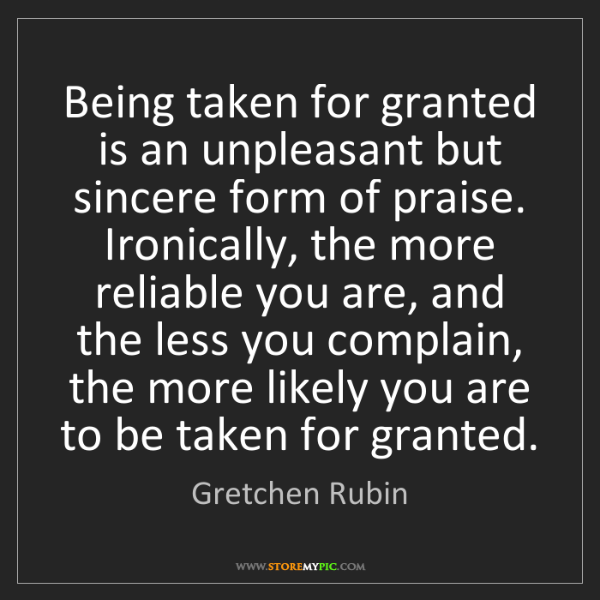 Gretchen Rubin: Being taken for granted is an unpleasant but sincere...