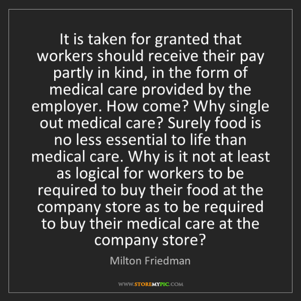 Milton Friedman: It is taken for granted that workers should receive their...