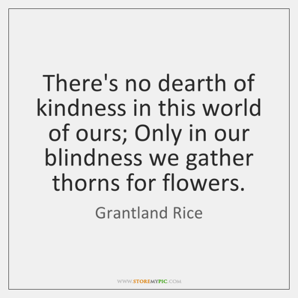 There's no dearth of kindness in this world of ours; Only in ...