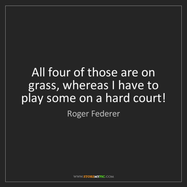 Roger Federer: All four of those are on grass, whereas I have to play...