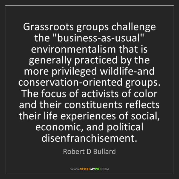 "Robert D Bullard: Grassroots groups challenge the ""business-as-usual"" environmentalism..."