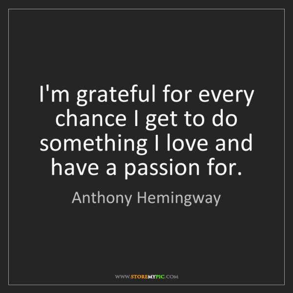 Anthony Hemingway: I'm grateful for every chance I get to do something I...