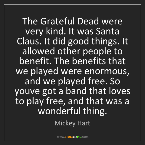 Mickey Hart: The Grateful Dead were very kind. It was Santa Claus....