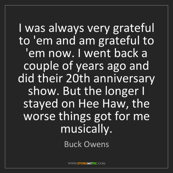 Buck Owens: I was always very grateful to 'em and am grateful to...