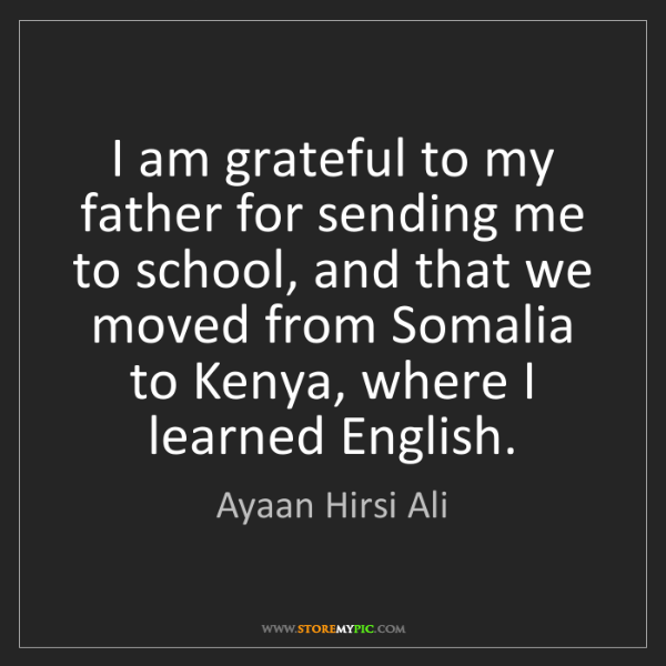 Ayaan Hirsi Ali: I am grateful to my father for sending me to school,...