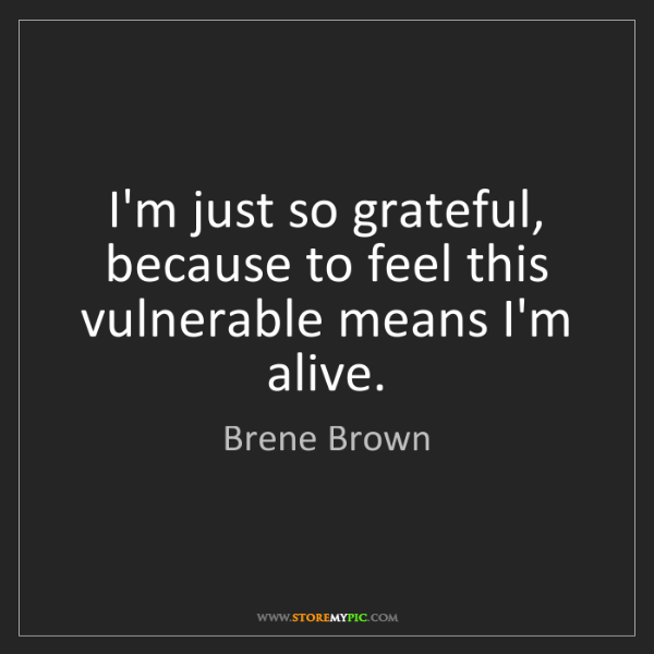 Brene Brown: I'm just so grateful, because to feel this vulnerable...