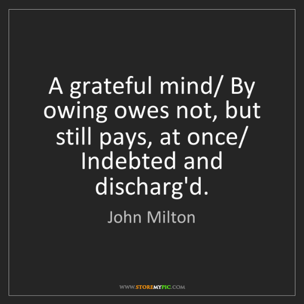 John Milton: A grateful mind/ By owing owes not, but still pays, at...