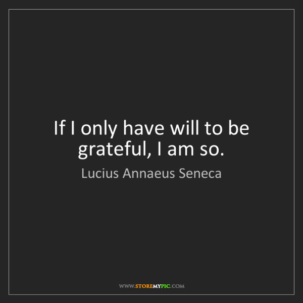 Lucius Annaeus Seneca: If I only have will to be grateful, I am so.