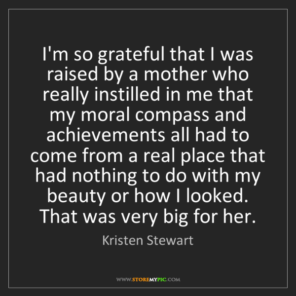 Kristen Stewart: I'm so grateful that I was raised by a mother who really...