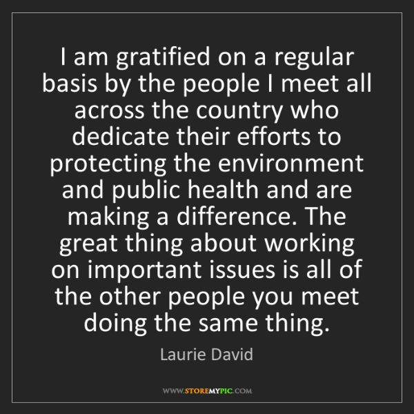Laurie David: I am gratified on a regular basis by the people I meet...