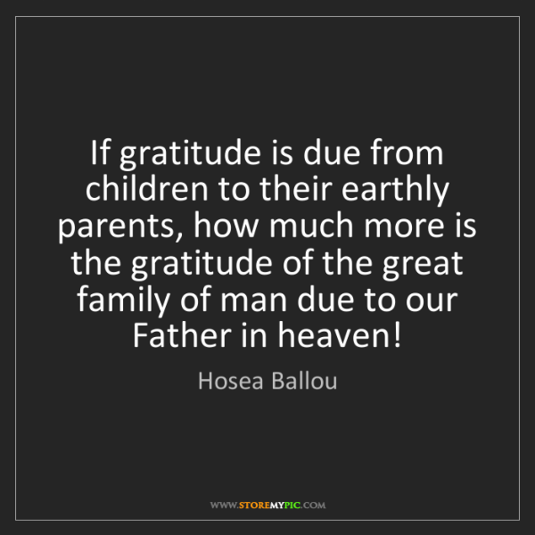 Hosea Ballou: If gratitude is due from children to their earthly parents,...