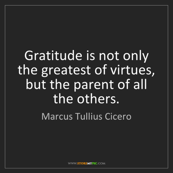 Marcus Tullius Cicero: Gratitude is not only the greatest of virtues, but the...