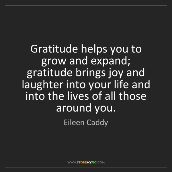 Eileen Caddy: Gratitude helps you to grow and expand; gratitude brings...