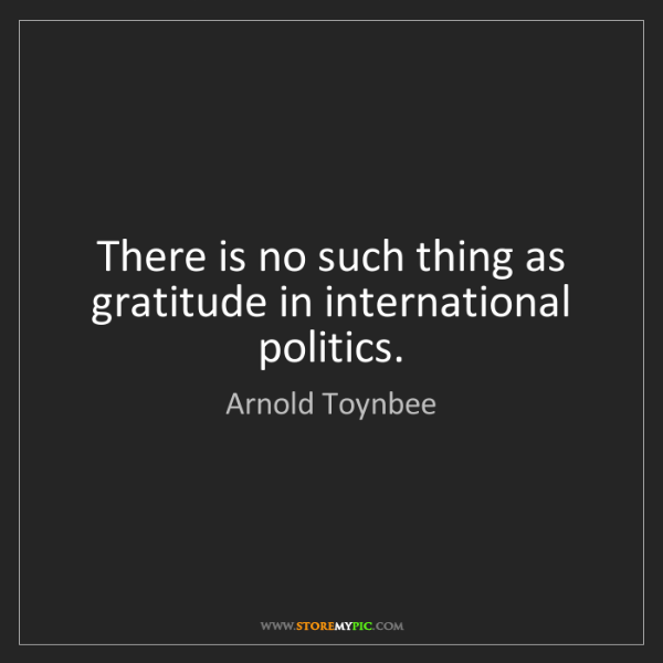 Arnold Toynbee: There is no such thing as gratitude in international...