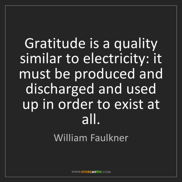 William Faulkner: Gratitude is a quality similar to electricity: it must...