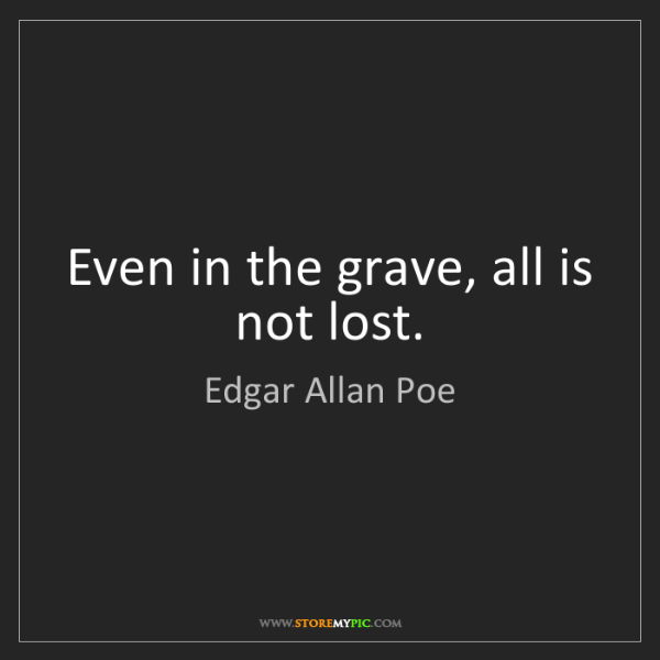 Edgar Allan Poe: Even in the grave, all is not lost.