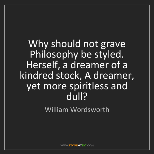 William Wordsworth: Why should not grave Philosophy be styled. Herself, a...