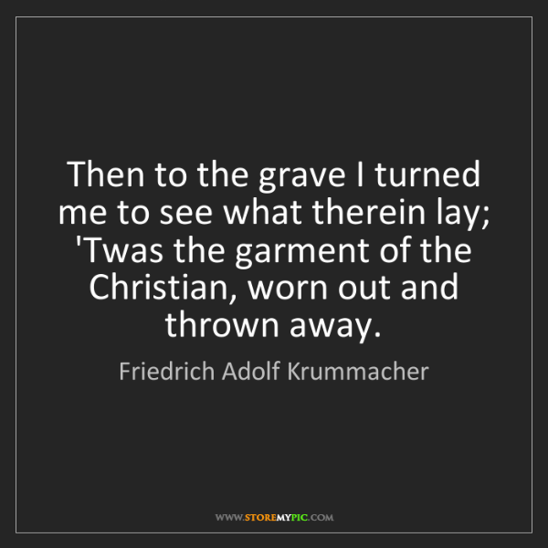 Friedrich Adolf Krummacher: Then to the grave I turned me to see what therein lay;...