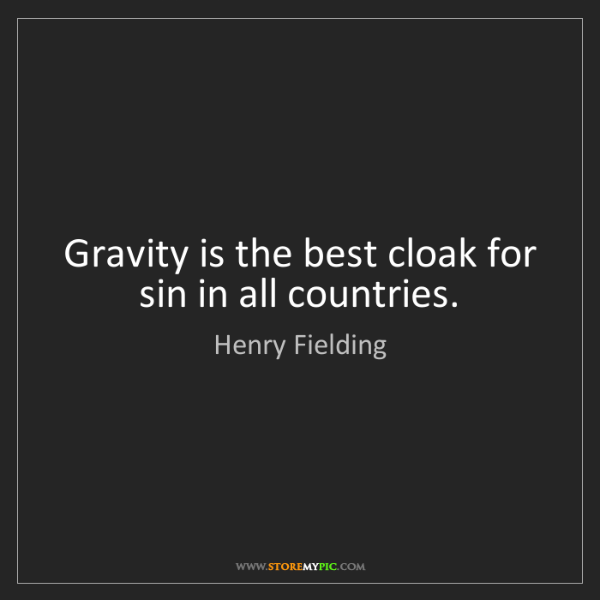 Henry Fielding: Gravity is the best cloak for sin in all countries.