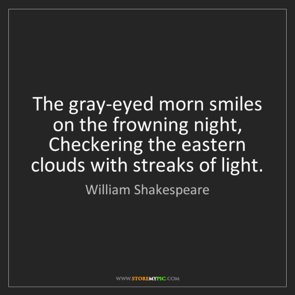 William Shakespeare: The gray-eyed morn smiles on the frowning night, Checkering...