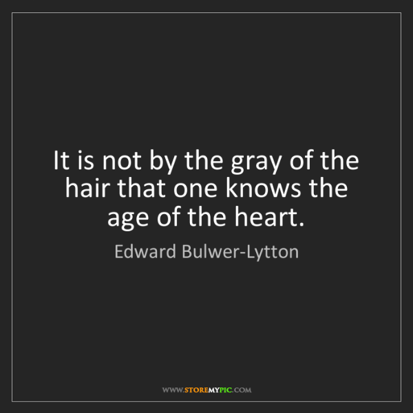 Edward Bulwer-Lytton: It is not by the gray of the hair that one knows the...