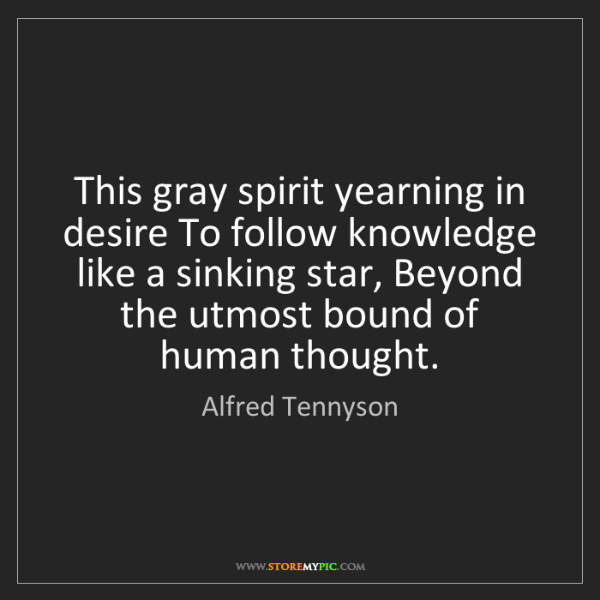 Alfred Tennyson: This gray spirit yearning in desire To follow knowledge...
