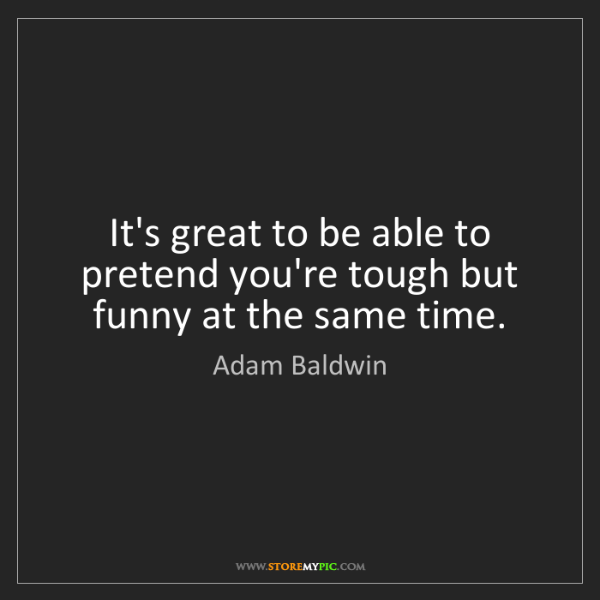 Adam Baldwin: It's great to be able to pretend you're tough but funny...