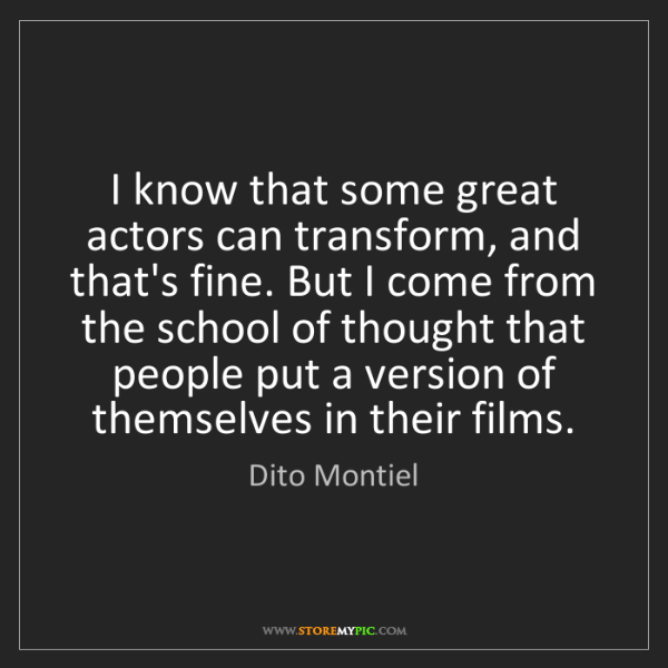Dito Montiel: I know that some great actors can transform, and that's...