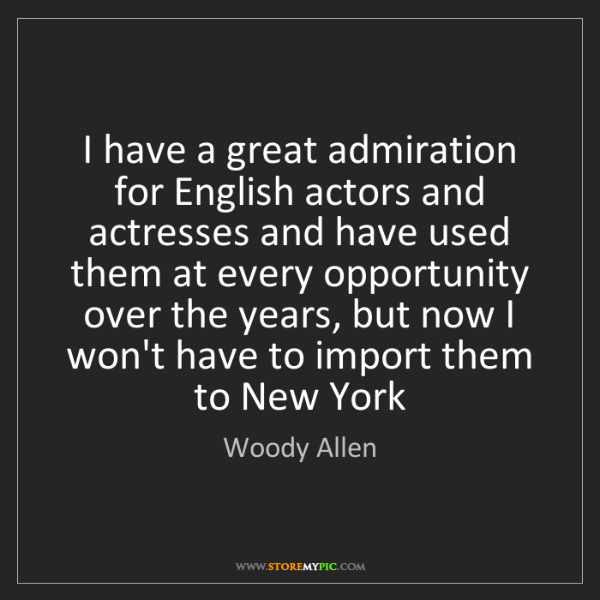 Woody Allen: I have a great admiration for English actors and actresses...