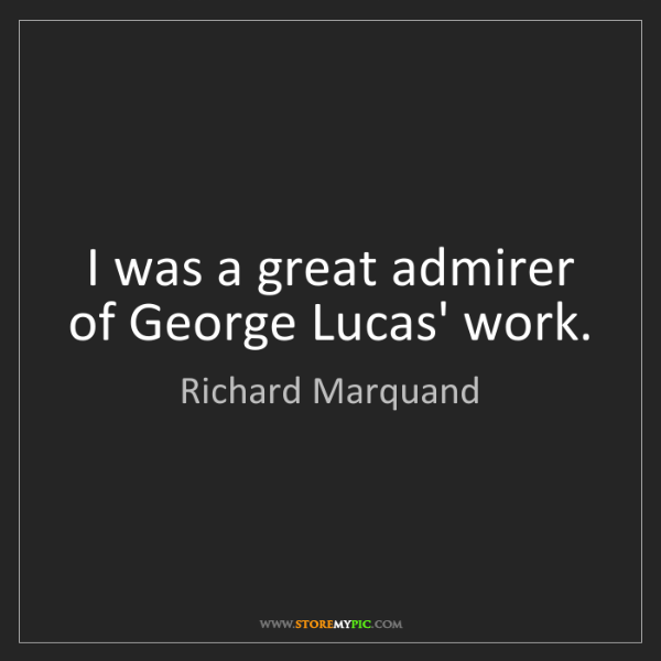 Richard Marquand: I was a great admirer of George Lucas' work.