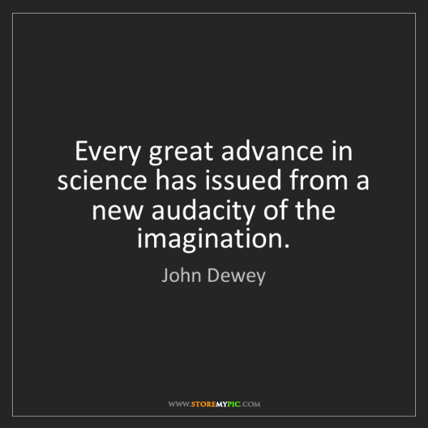John Dewey: Every great advance in science has issued from a new...