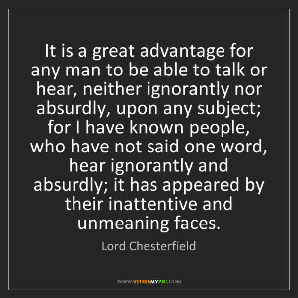 Lord Chesterfield: It is a great advantage for any man to be able to talk...