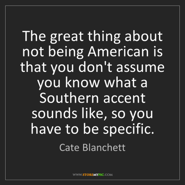 Cate Blanchett: The great thing about not being American is that you...
